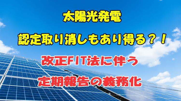 太陽光発電認定取り消しもあり得る改正FIT法に伴う定期報告の義務化!